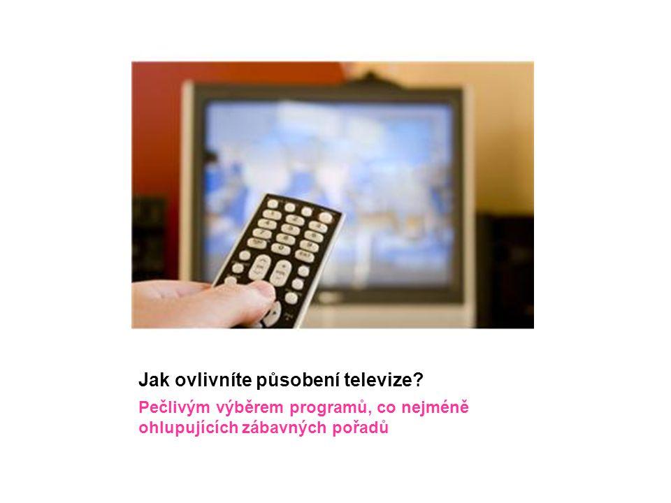 Jak ovlivníte působení televize? Pečlivým výběrem programů, co nejméně ohlupujících zábavných pořadů