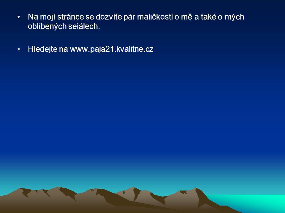 Na mojí stránce se dozvíte pár maličkostí o mě a také o mých oblíbených seiálech. Hledejte na www.paja21.kvalitne.cz