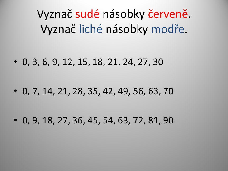 Vyznač sudé násobky červeně. Vyznač liché násobky modře. 0, 3, 6, 9, 12, 15, 18, 21, 24, 27, 30 0, 7, 14, 21, 28, 35, 42, 49, 56, 63, 70 0, 9, 18, 27,