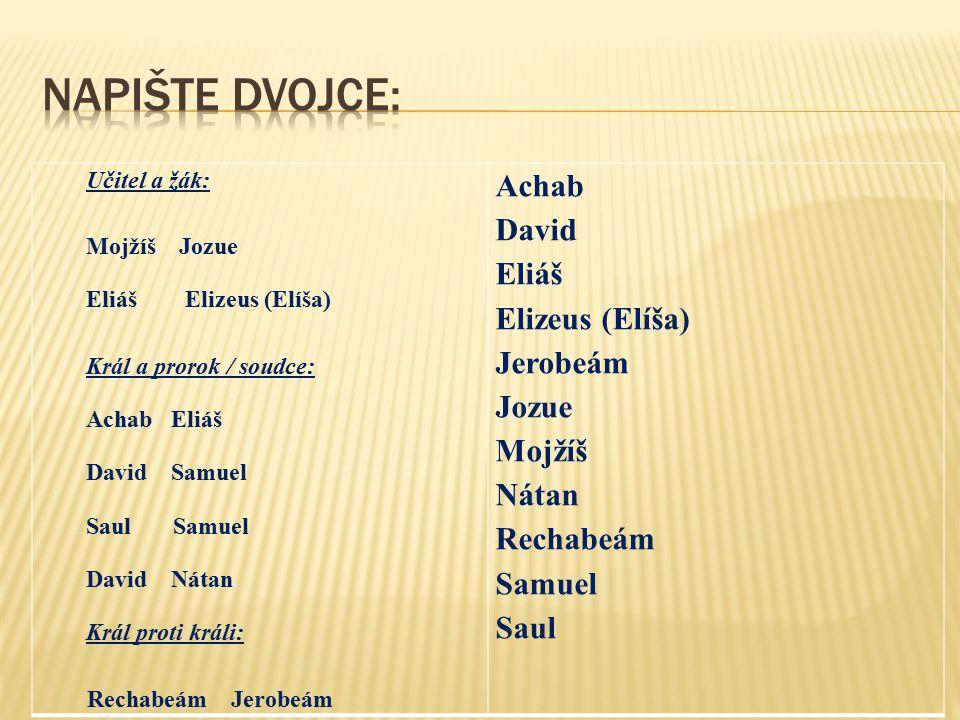 Učitel a žák: Mojžíš Jozue Eliáš Elizeus (Elíša) Král a prorok / soudce: Achab Eliáš David Samuel Saul Samuel David Nátan Král proti králi: Rechabeám