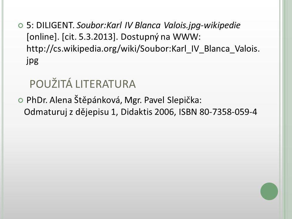 5: DILIGENT. Soubor:Karl IV Blanca Valois.jpg-wikipedie [online]. [cit. 5.3.2013]. Dostupný na WWW: http://cs.wikipedia.org/wiki/Soubor:Karl_IV_Blanca