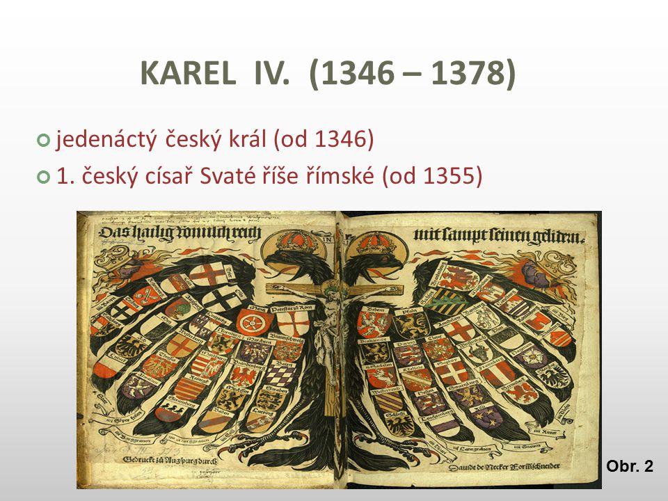 KAREL IV. (1346 – 1378) jedenáctý český král (od 1346) 1. český císař Svaté říše římské (od 1355) Obr. 2