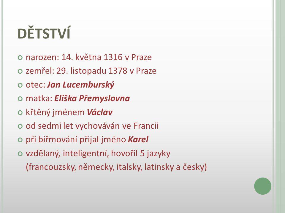DĚTSTVÍ narozen: 14. května 1316 v Praze zemřel: 29. listopadu 1378 v Praze otec: Jan Lucemburský matka: Eliška Přemyslovna křtěný jménem Václav od se