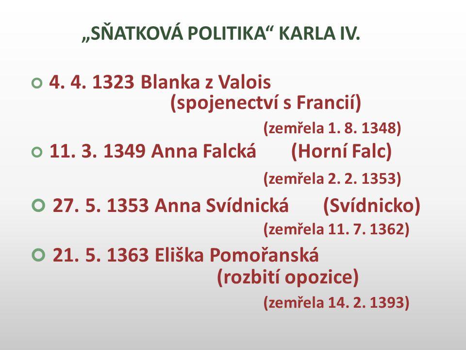 """""""SŇATKOVÁ POLITIKA"""" KARLA IV. 4. 4. 1323 Blanka z Valois (spojenectví s Francií) (zemřela 1. 8. 1348) 11. 3. 1349 Anna Falcká (Horní Falc) (zemřela 2."""