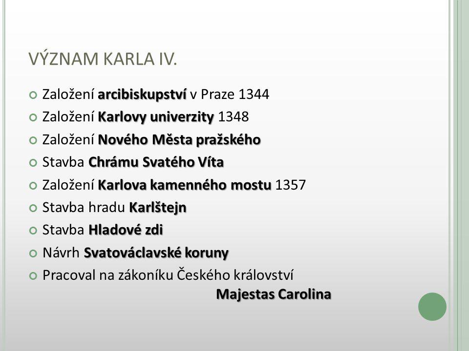 VÝZNAM KARLA IV. arcibiskupství Založení arcibiskupství v Praze 1344 Karlovy univerzity Založení Karlovy univerzity 1348 Nového Města pražského Založe
