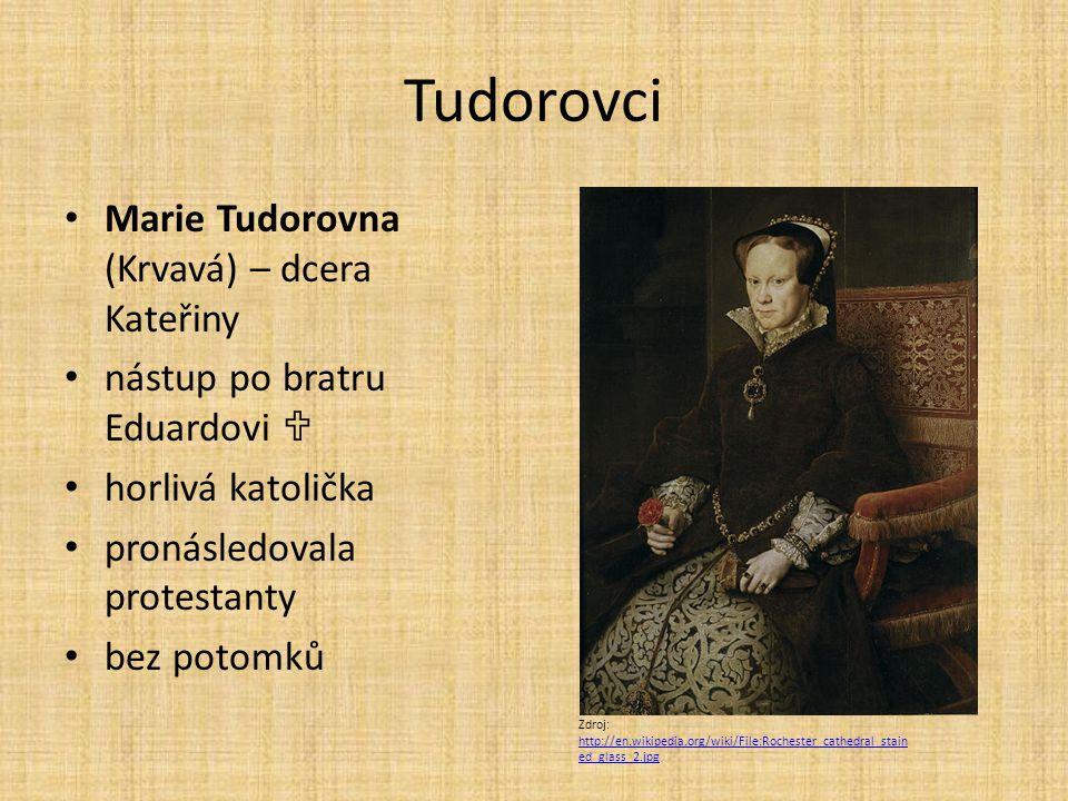 Tudorovci Marie Tudorovna (Krvavá) – dcera Kateřiny nástup po bratru Eduardovi  horlivá katolička pronásledovala protestanty bez potomků Zdroj: http: