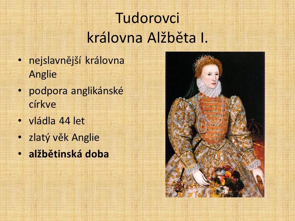 Tudorovci královna Alžběta I. nejslavnější královna Anglie podpora anglikánské církve vládla 44 let zlatý věk Anglie alžbětinská doba