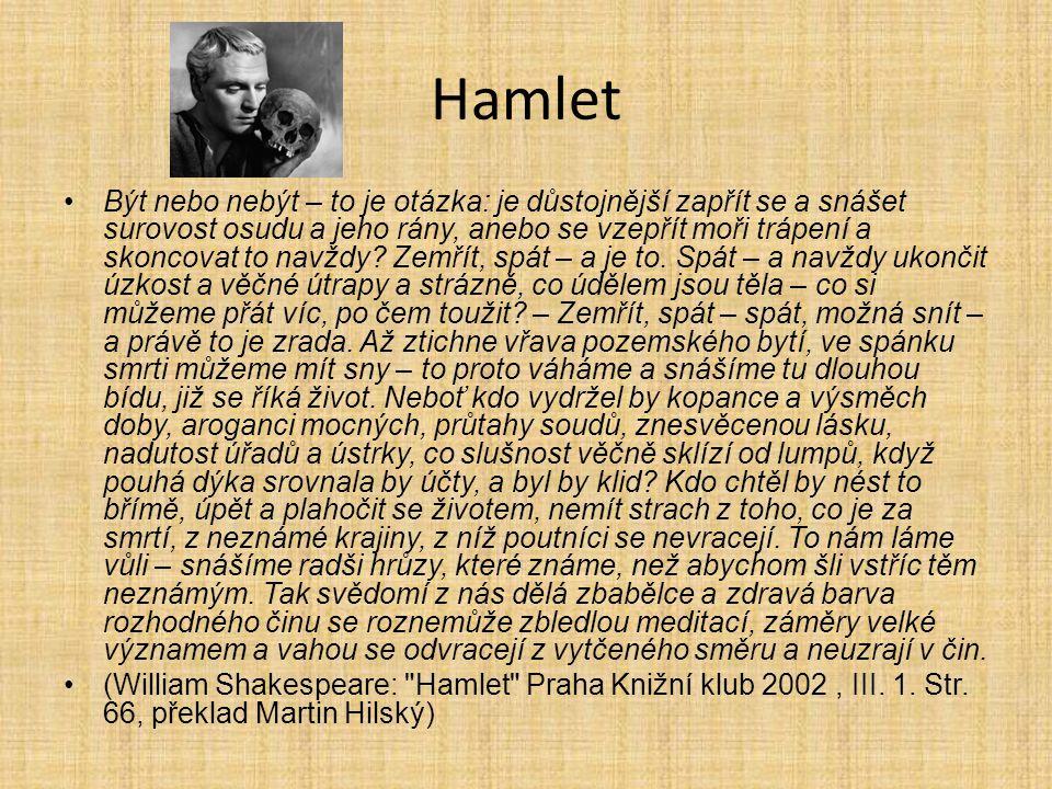 Hamlet Být nebo nebýt – to je otázka: je důstojnější zapřít se a snášet surovost osudu a jeho rány, anebo se vzepřít moři trápení a skoncovat to navžd