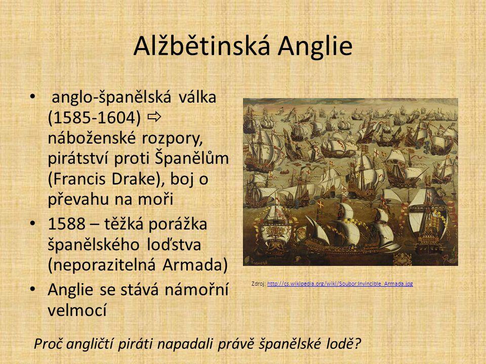 Alžbětinská Anglie anglo-španělská válka (1585-1604)  náboženské rozpory, pirátství proti Španělům (Francis Drake), boj o převahu na moři 1588 – těžk