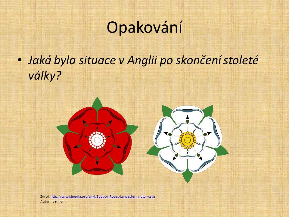 Opakování Jaká byla situace v Anglii po skončení stoleté války? Zdroj: http://cs.wikipedia.org/wiki/Soubor:Roses-Lancaster_victory.svghttp://cs.wikipe