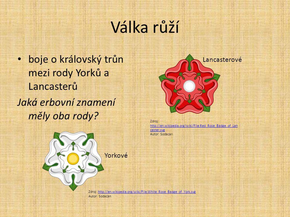 Válka růží boje o královský trůn mezi rody Yorků a Lancasterů Jaká erbovní znamení měly oba rody? Zdroj: http://en.wikipedia.org/wiki/File:Red_Rose_Ba