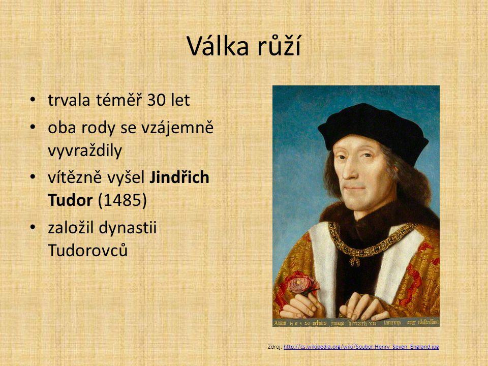 Válka růží trvala téměř 30 let oba rody se vzájemně vyvraždily vítězně vyšel Jindřich Tudor (1485) založil dynastii Tudorovců Zdroj: http://cs.wikiped