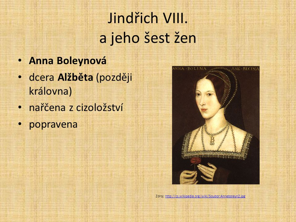 Jindřich VIII. a jeho šest žen Anna Boleynová dcera Alžběta (později královna) nařčena z cizoložství popravena Zdroj: http://cs.wikipedia.org/wiki/Sou