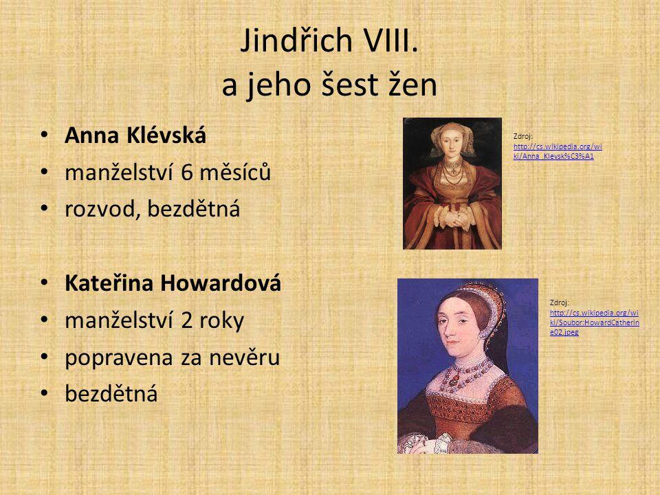 Jindřich VIII. a jeho šest žen Anna Klévská manželství 6 měsíců rozvod, bezdětná Kateřina Howardová manželství 2 roky popravena za nevěru bezdětná Zdr