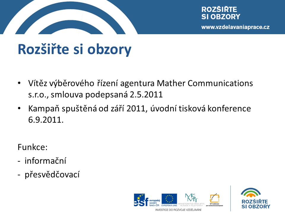Rozšiřte si obzory Vítěz výběrového řízení agentura Mather Communications s.r.o., smlouva podepsaná 2.5.2011 Kampaň spuštěná od září 2011, úvodní tisková konference 6.9.2011.