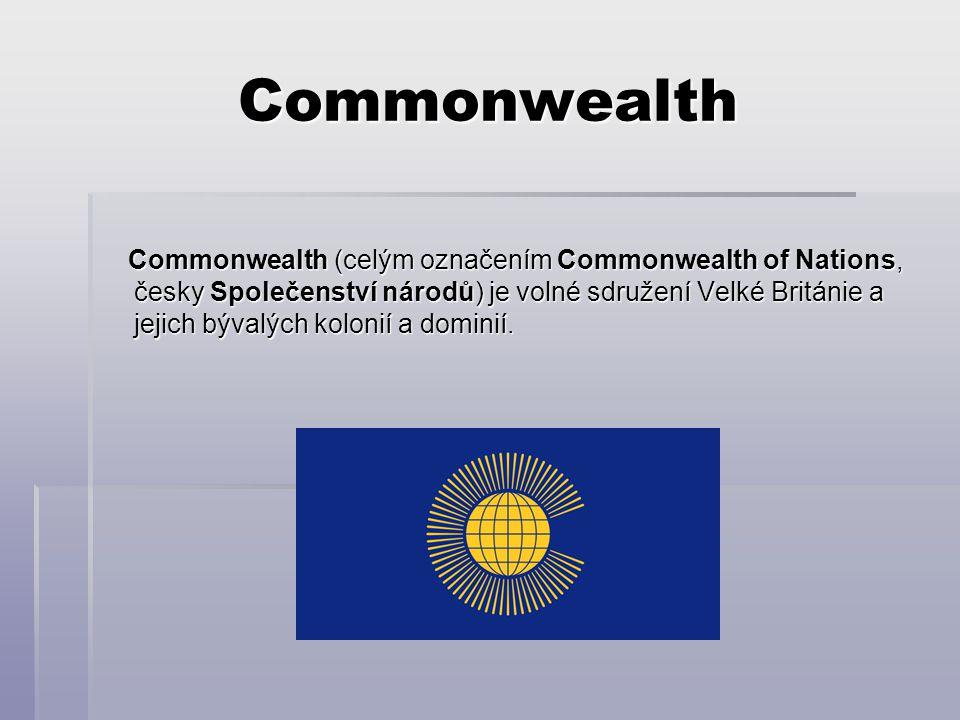 Commonwealth Commonwealth (celým označením Commonwealth of Nations, česky Společenství národů) je volné sdružení Velké Británie a jejich bývalých kolonií a dominií.
