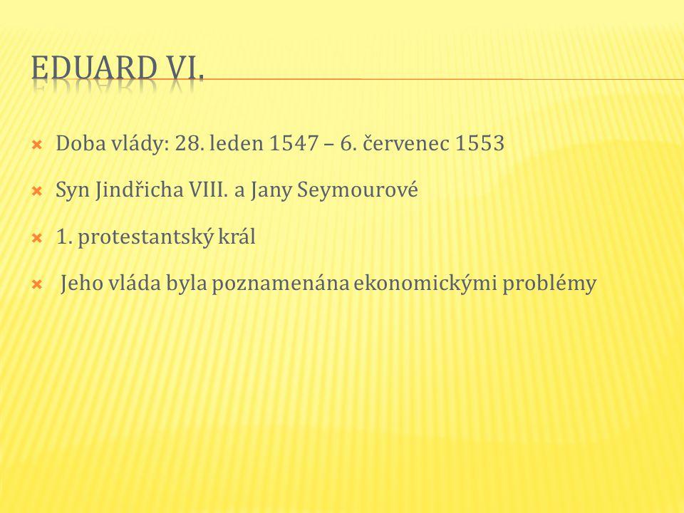  Doba vlády: 28. leden 1547 – 6. červenec 1553  Syn Jindřicha VIII. a Jany Seymourové  1. protestantský král  Jeho vláda byla poznamenána ekonomic