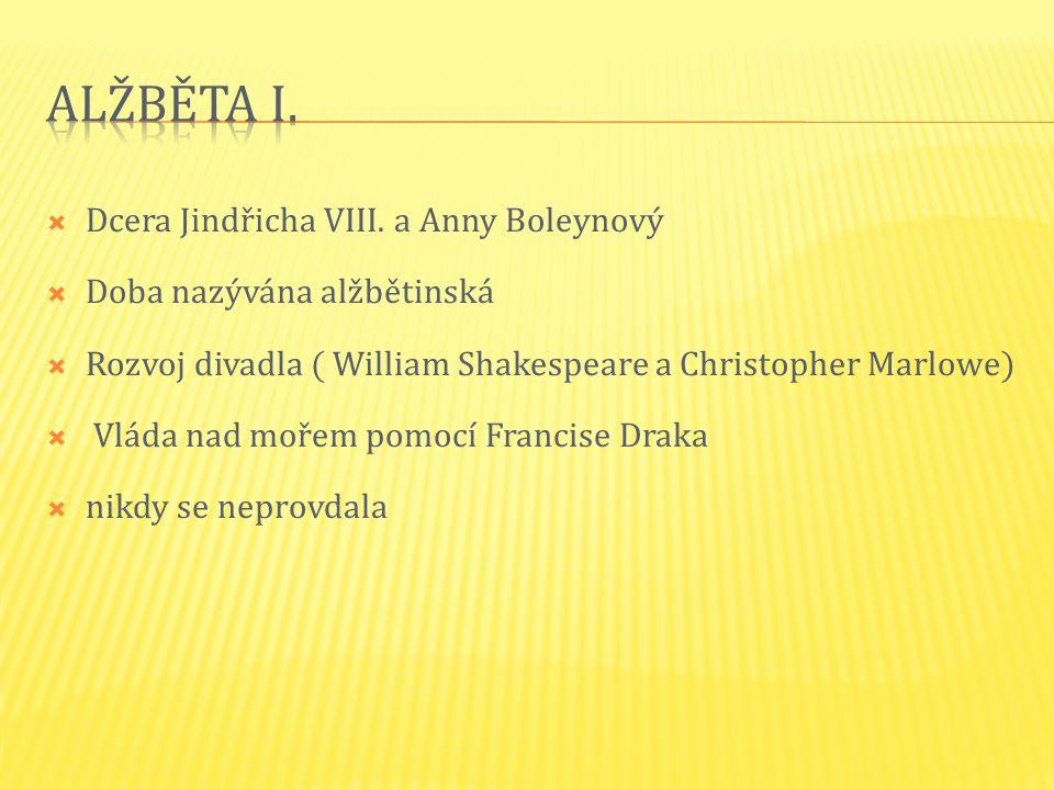  Dcera Jindřicha VIII. a Anny Boleynový  Doba nazývána alžbětinská  Rozvoj divadla ( William Shakespeare a Christopher Marlowe)  Vláda nad mořem p