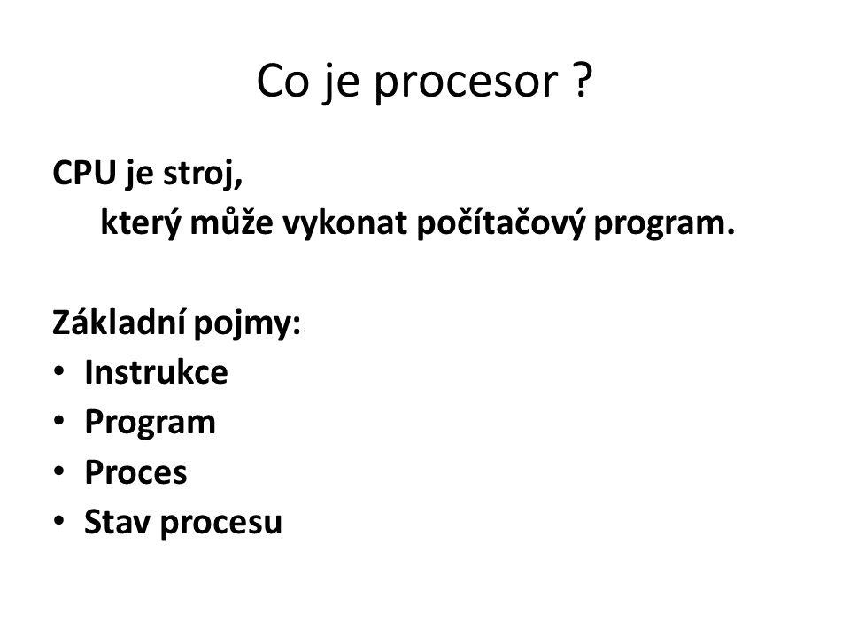 Co je procesor ? CPU je stroj, který může vykonat počítačový program. Základní pojmy: Instrukce Program Proces Stav procesu