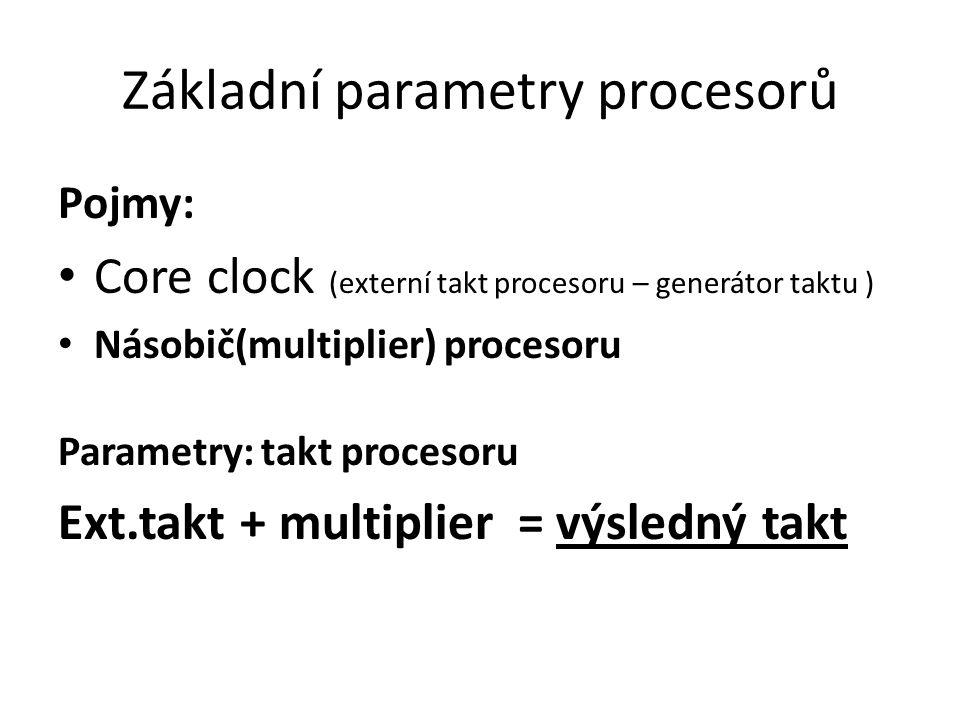 Základní parametry procesorů Pojmy: Core clock (externí takt procesoru – generátor taktu ) Násobič(multiplier) procesoru Parametry: takt procesoru Ext