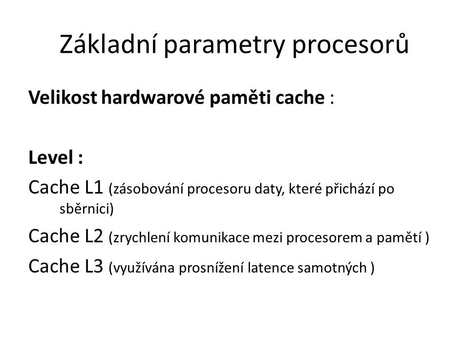 Základní parametry procesorů Velikost hardwarové paměti cache : Level : Cache L1 (zásobování procesoru daty, které přichází po sběrnici) Cache L2 (zry
