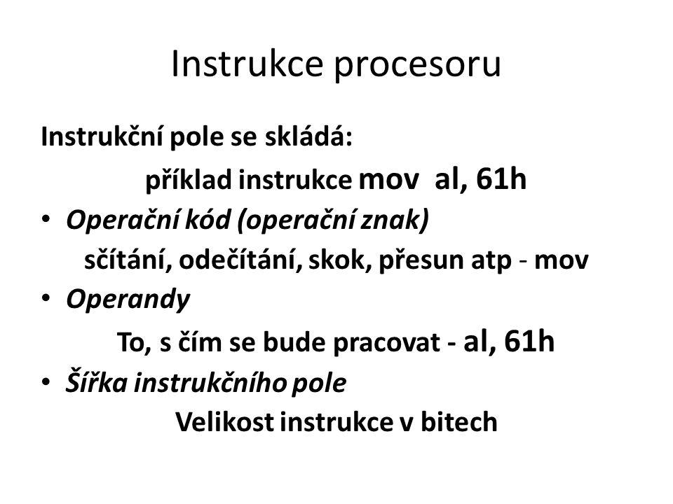 Instrukce procesoru Instrukční pole se skládá: příklad instrukce mov al, 61h Operační kód (operační znak) sčítání, odečítání, skok, přesun atp - mov O