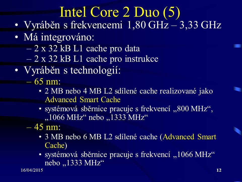 16/04/201512 Intel Core 2 Duo (5) Vyráběn s frekvencemi 1,80 GHz – 3,33 GHz Má integrováno: –2 x 32 kB L1 cache pro data –2 x 32 kB L1 cache pro instr