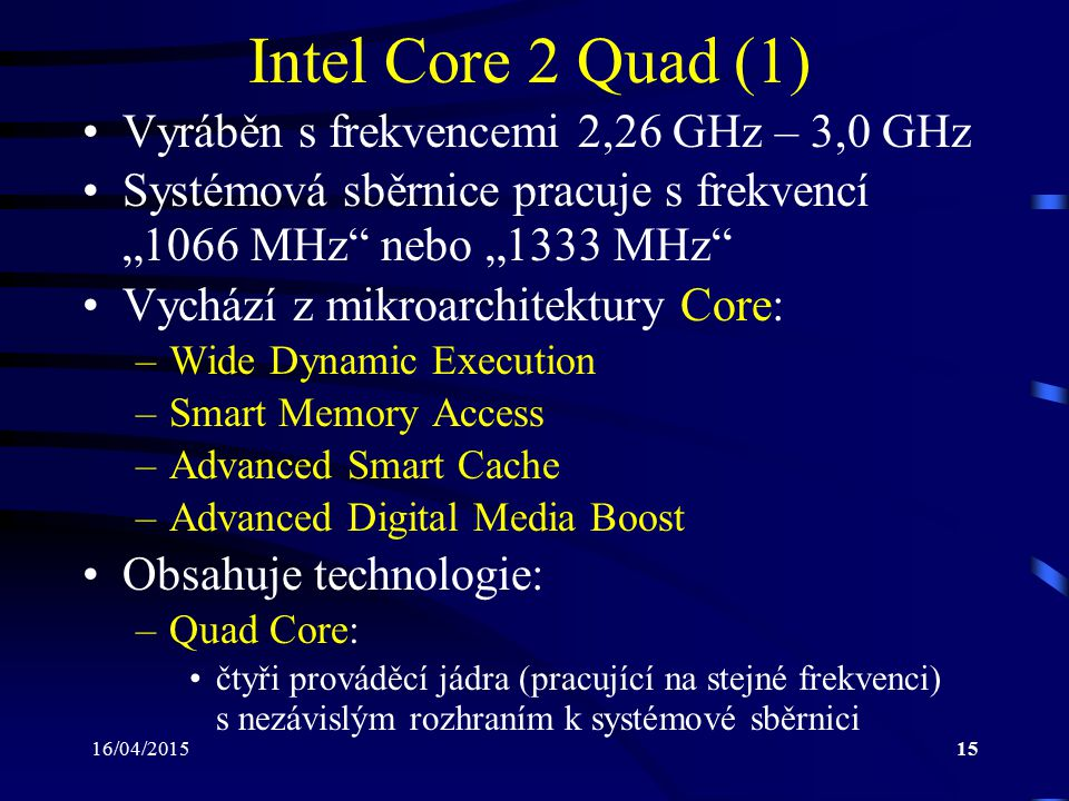 """16/04/201515 Intel Core 2 Quad (1) Vyráběn s frekvencemi 2,26 GHz – 3,0 GHz Systémová sběrnice pracuje s frekvencí """"1066 MHz"""" nebo """"1333 MHz"""" Vychází"""