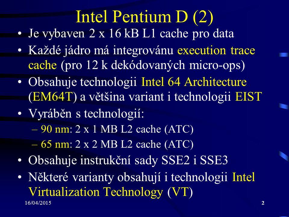 16/04/20153 Intel Pentium D (3) Intel Virtualization Technology: –dovoluje jednomu procesoru fungovat jako několik paralelně pracujících procesorů –umožňuje provozovat zároveň několik operačních systémů na jednom počítači –každý operační systém může mít spuštěny další programy, které jsou pod ním provozovány –jednotlivé operační systémy pak pracují na virtuál- ním procesoru (virtual CPU), resp.