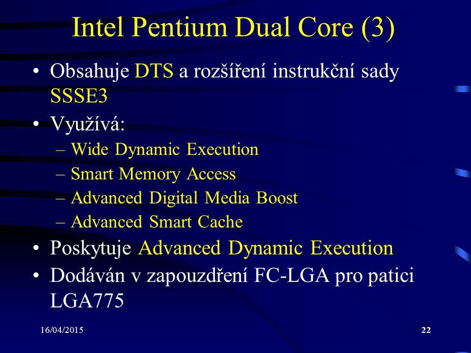 16/04/201522 Intel Pentium Dual Core (3) Obsahuje DTS a rozšíření instrukční sady SSSE3 Využívá: –Wide Dynamic Execution –Smart Memory Access –Advance