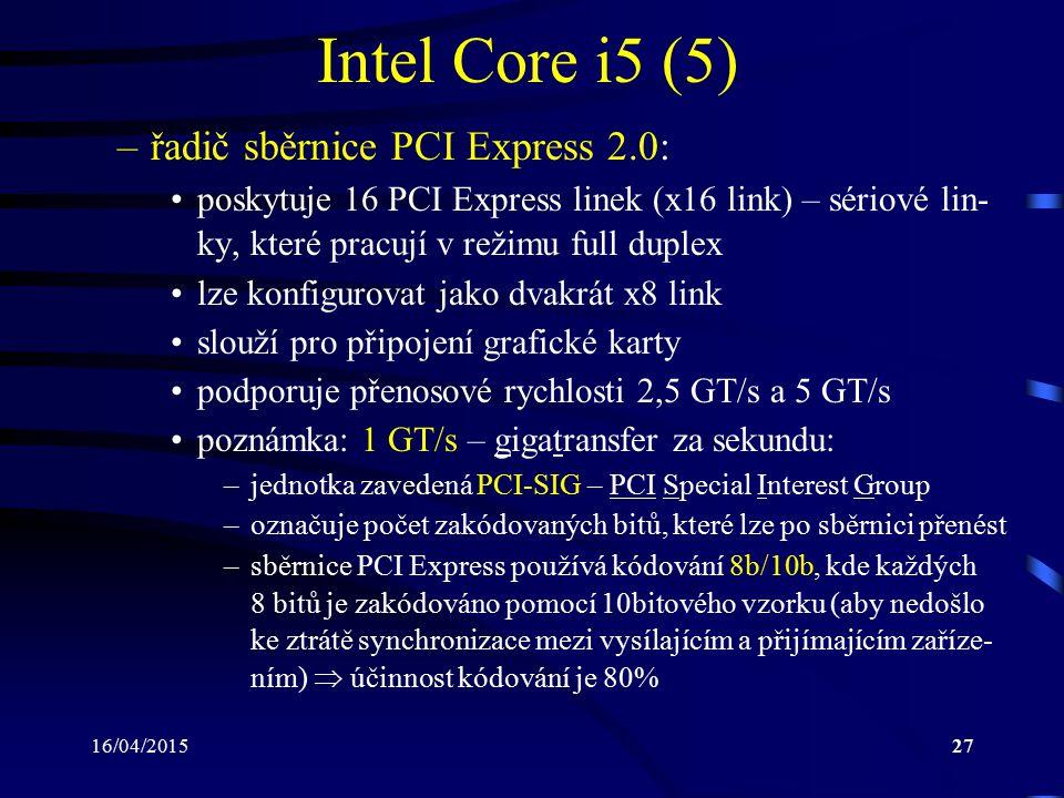 16/04/201527 Intel Core i5 (5) –řadič sběrnice PCI Express 2.0: poskytuje 16 PCI Express linek (x16 link) – sériové lin- ky, které pracují v režimu fu