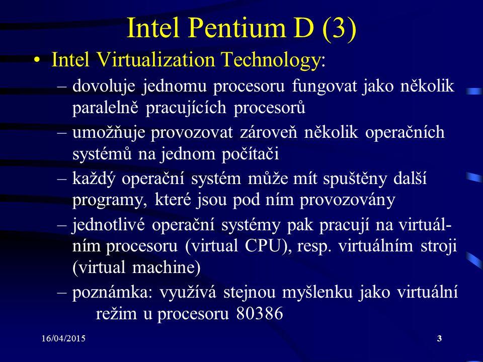 16/04/20153 Intel Pentium D (3) Intel Virtualization Technology: –dovoluje jednomu procesoru fungovat jako několik paralelně pracujících procesorů –um