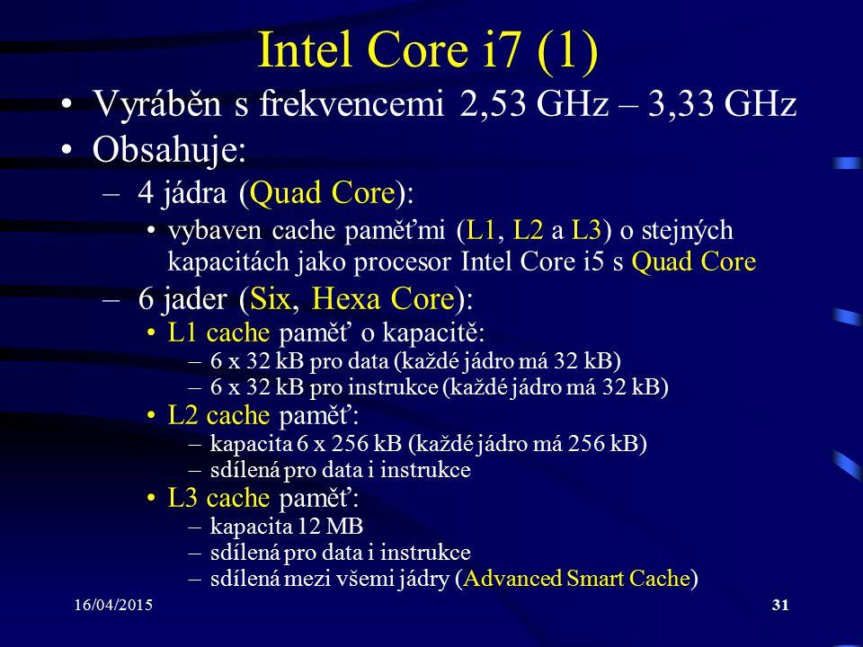 16/04/201531 Intel Core i7 (1) Vyráběn s frekvencemi 2,53 GHz – 3,33 GHz Obsahuje: – 4 jádra (Quad Core): vybaven cache paměťmi (L1, L2 a L3) o stejný