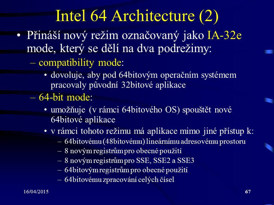 16/04/201567 Intel 64 Architecture (2) Přináší nový režim označovaný jako IA-32e mode, který se dělí na dva podrežimy: –compatibility mode: dovoluje,