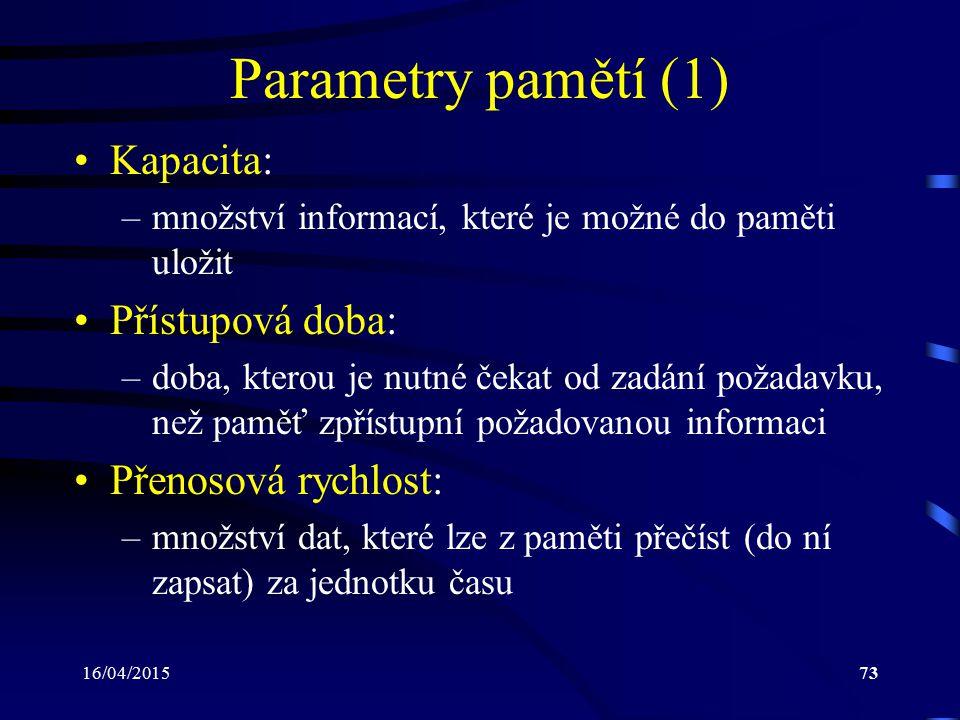 16/04/201573 Parametry pamětí (1) Kapacita: –množství informací, které je možné do paměti uložit Přístupová doba: –doba, kterou je nutné čekat od zadá