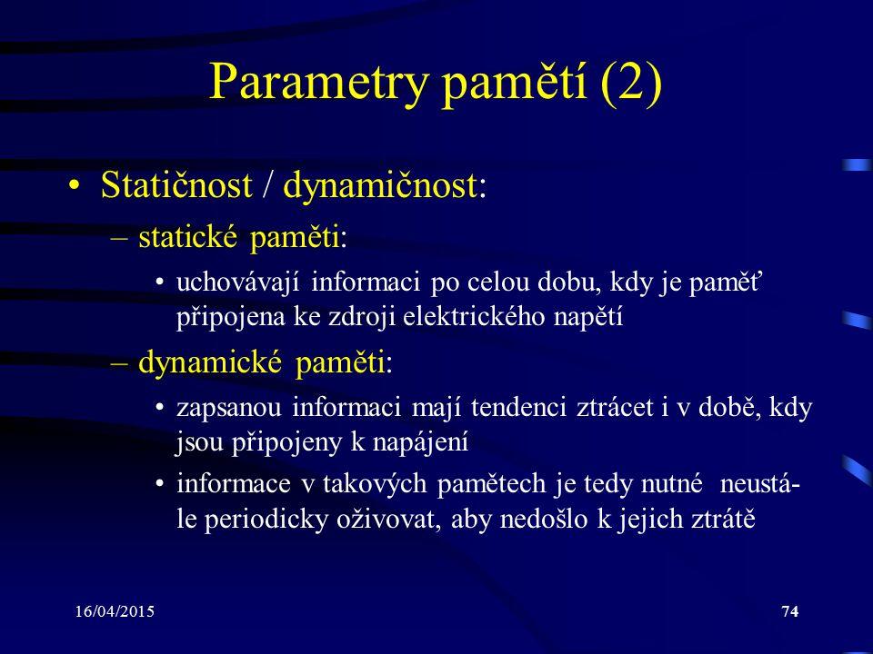 16/04/201574 Parametry pamětí (2) Statičnost / dynamičnost: –statické paměti: uchovávají informaci po celou dobu, kdy je paměť připojena ke zdroji ele