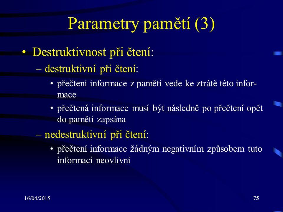 16/04/201575 Parametry pamětí (3) Destruktivnost při čtení: –destruktivní při čtení: přečtení informace z paměti vede ke ztrátě této infor- mace přečt
