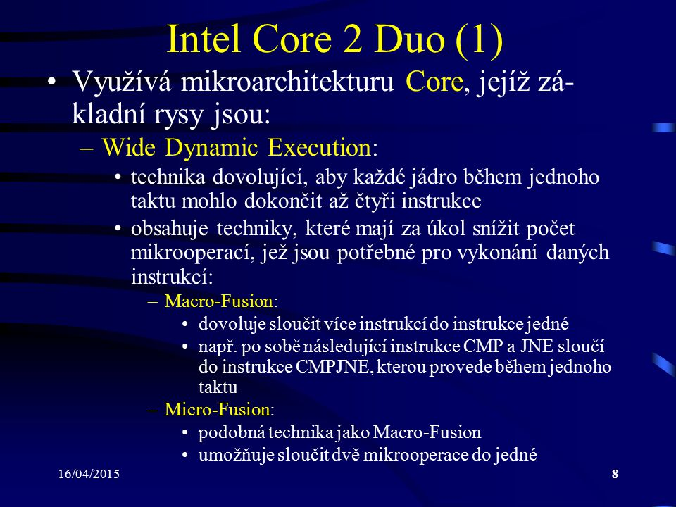 16/04/20159 Intel Core 2 Duo (2) –Smart Memory Access: zdokonalená množina algoritmů pro předvídání, která data budou zapotřebí a mají být tudíž zavedena z ope- rační paměti do paměti cache využívá technologii memory disambiguation, která detekuje závislosti mezi po sobě následujícími instrukcemi pro ukládání (čtení) dat do (z) operační paměti a dovoluje u těchto operací aplikovat techniku out-of-order execution rovněž umožňuje skrýt paměťové latence (okamžiky, kdy k paměti nelze přistoupit)