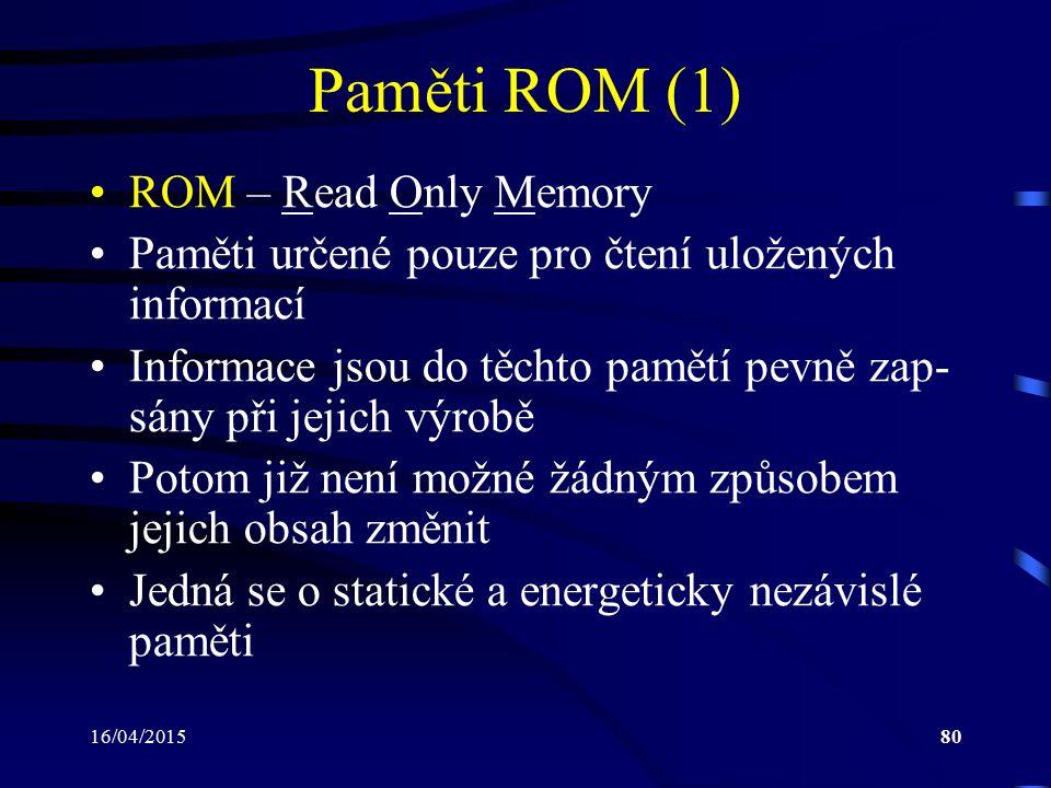 16/04/201580 Paměti ROM (1) ROM – Read Only Memory Paměti určené pouze pro čtení uložených informací Informace jsou do těchto pamětí pevně zap- sány p