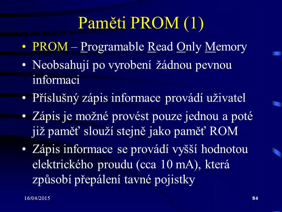 16/04/201584 Paměti PROM (1) PROM – Programable Read Only Memory Neobsahují po vyrobení žádnou pevnou informaci Příslušný zápis informace provádí uživ