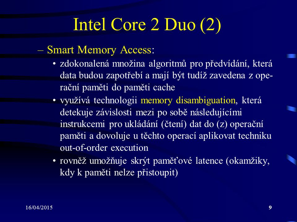 16/04/201510 Intel Core 2 Duo (3) Procesor bez memory Procesor s memory disambiguation disambiguation Load 4X Store 3W Load 2Y Store 1Y Data W Data Y Data Z Data X 1 2 3 4 PaměťInstrukce Load 4X Store 3W Load 2Y Store 1Y Data W Data Y Data Z Data X 2 3 4 1 PaměťInstrukce Load 4 může dostat svá data jako první Load 4 musí čekat, dokud se neprovede předešlá operace Store