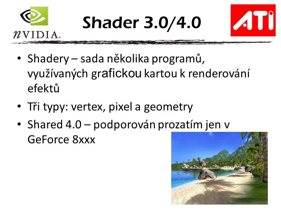 Shadery – sada několika programů, využívaných gr afickou kartou k renderování efektů Tři typy: vertex, pixel a geometry Shared 4.0 – podporován prozatím jen v GeForce 8xxx Shader 3.0/4.0