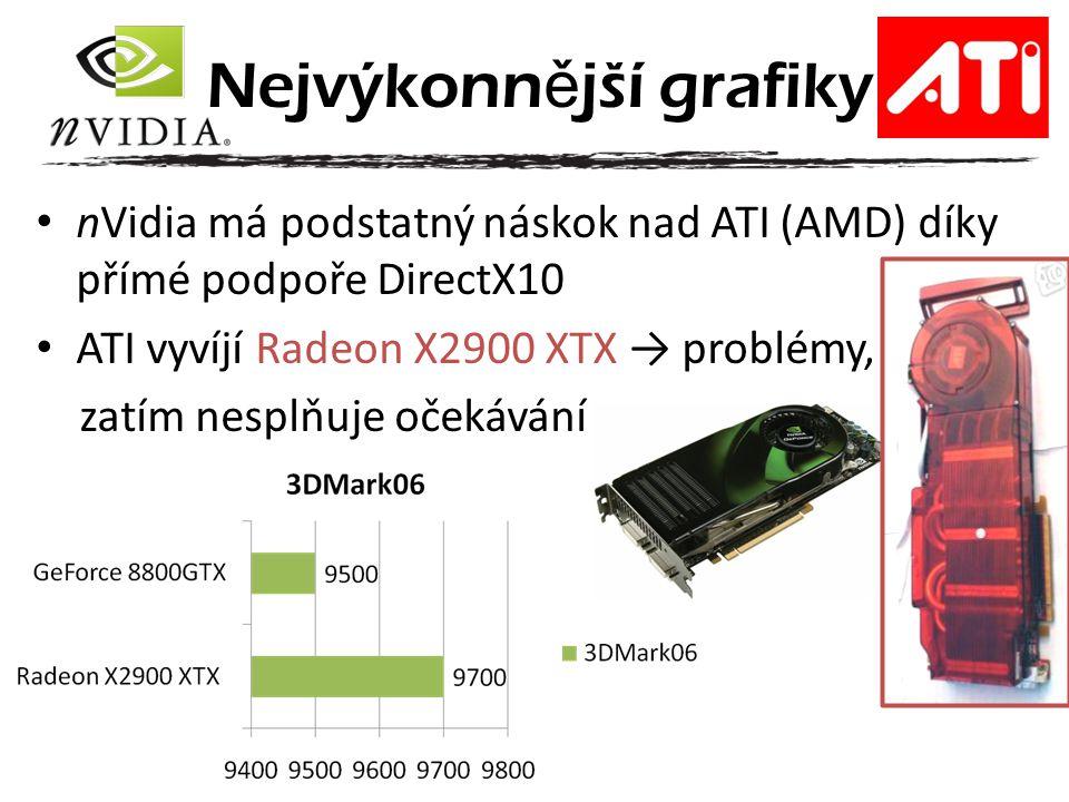 nVidia má podstatný náskok nad ATI (AMD) díky přímé podpoře DirectX10 ATI vyvíjí Radeon X2900 XTX → problémy, zatím nesplňuje očekávání Nejvýkonn ě jš