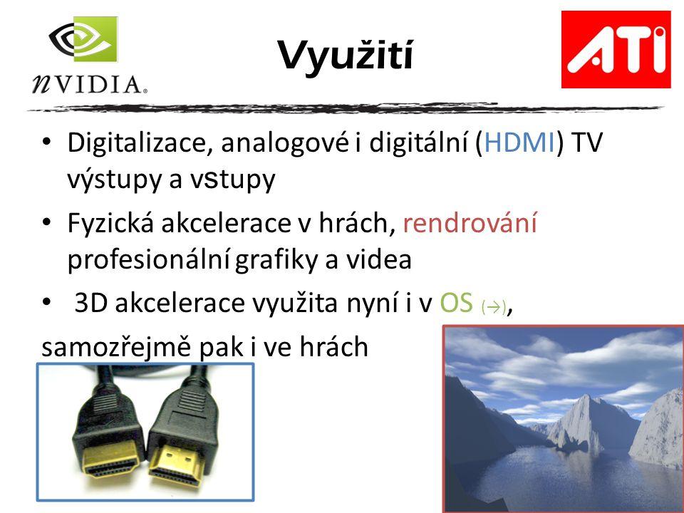 Digitalizace, analogové i digitální (HDMI) TV výstupy a v s tupy Fyzická akcelerace v hrách, rendrování profesionální grafiky a videa 3D akcelerace využita nyní i v OS (→), samozřejmě pak i ve hrách Využití