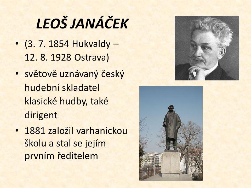 LEOŠ JANÁČEK (3. 7. 1854 Hukvaldy – 12. 8. 1928 Ostrava) světově uznávaný český hudební skladatel klasické hudby, také dirigent 1881 založil varhanick