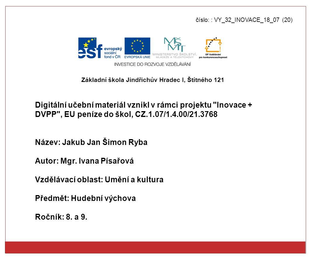 číslo: : VY_32_INOVACE_18_07 (20) Digitální učební materiál vznikl v rámci projektu Inovace + DVPP , EU peníze do škol, CZ.1.07/1.4.00/21.3768 Název: Jakub Jan Šimon Ryba Autor: Mgr.
