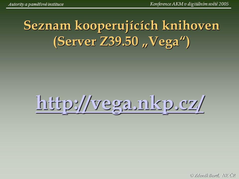 """http://vega.nkp.cz/ Seznam kooperujících knihoven (Server Z39.50 """"Vega ) © Zdeněk Bartl, NK ČR Autority a paměťové instituce Konference AKM v digitálním světě 2005"""