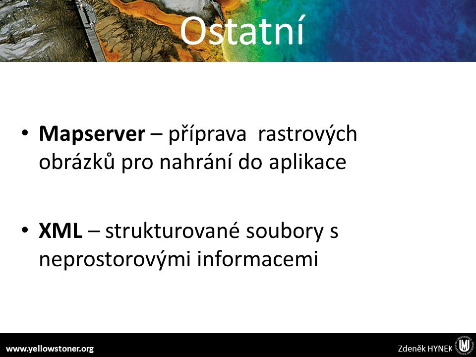 Ostatní Mapserver – příprava rastrových obrázků pro nahrání do aplikace XML – strukturované soubory s neprostorovými informacemi Zdeněk HYNEKwww.yellowstoner.org