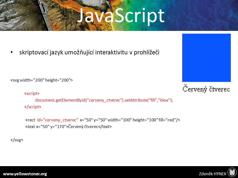 JavaScript skriptovací jazyk umožňující interaktivitu v prohlížeči document.getElementById( cerveny_ctverec ).setAttribute( fill , blue ); Červený čtverec Zdeněk HYNEKwww.yellowstoner.org