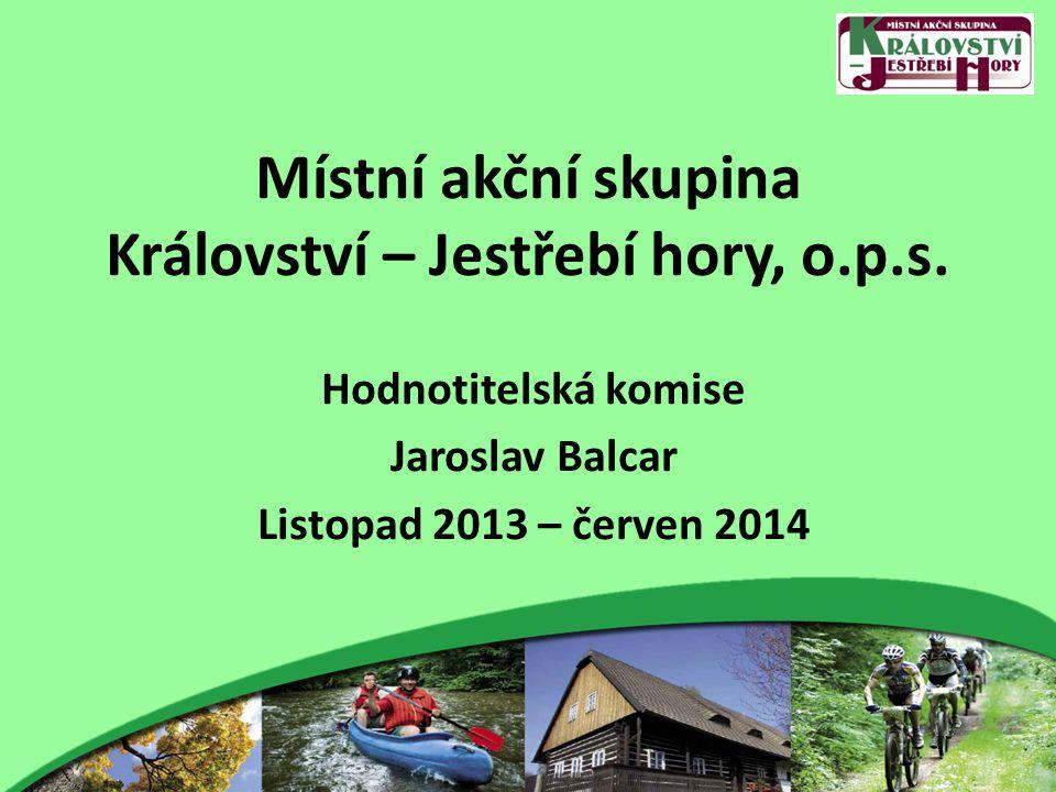 Místní akční skupina Království – Jestřebí hory, o.p.s. Hodnotitelská komise Jaroslav Balcar Listopad 2013 – červen 2014